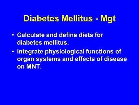 Diabetes Mellitus - Mgt Calculate and define diets for diabetes mellitus. Integrate physiological functions of organ systems and effects of disease on.