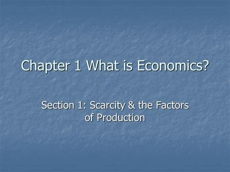 Chapter 1 What is Economics? Section 1: Scarcity & the Factors of Production.