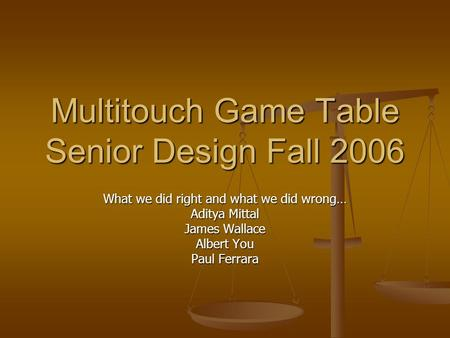 Multitouch Game Table Senior Design Fall 2006 What we did right and what we did wrong… Aditya Mittal James Wallace Albert You Paul Ferrara.