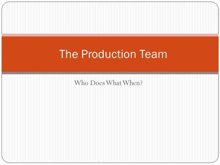 Who Does What When? The Production Team. Outline The Production Cycle - Different stages of production - Responsibilities of team Production Team - Who.
