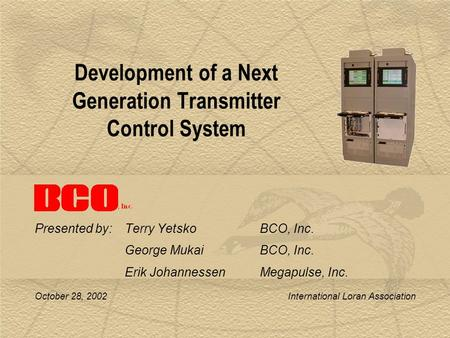 October 28, 2002 International Loran Association Development of a Next Generation Transmitter Control System Presented by: Terry YetskoBCO, Inc. George.