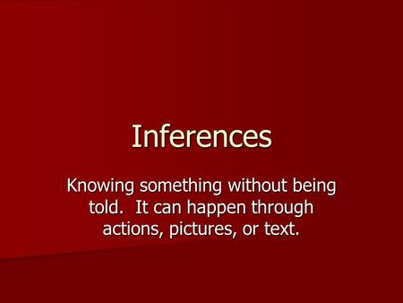 Inferences Knowing something without being told. It can happen through actions, pictures, or text.