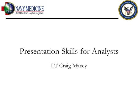 Presentation Skills for Analysts LT Craig Maxey. Context Analytical presentations often rely heavily on the display of data as opposed to a crafting of.