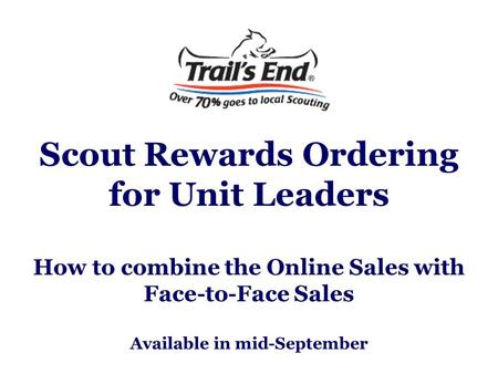 Scout Rewards Ordering for Unit Leaders How to combine the Online Sales with Face-to-Face Sales Available in mid-September.