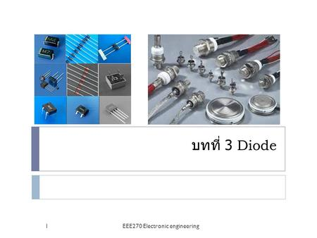 บทที่ 3 Diode 1EEE270 Electronic engineering. Diode applications 2EEE270 Electronic engineering.