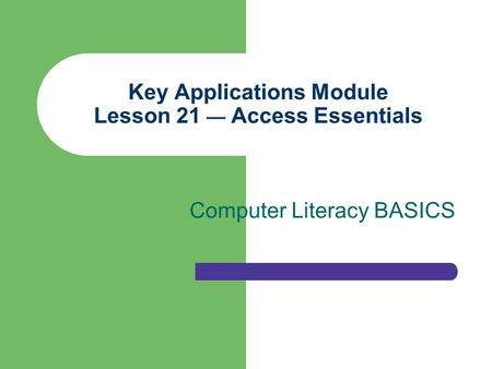Key Applications Module Lesson 21 — Access Essentials Computer Literacy BASICS.