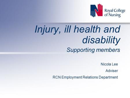 Injury, ill health and disability Supporting members Nicola Lee Adviser RCN Employment Relations Department.
