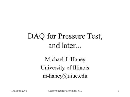 15 March 2001Absorber Review Meeting at NIU1 DAQ for Pressure Test, and later... Michael J. Haney University of Illinois