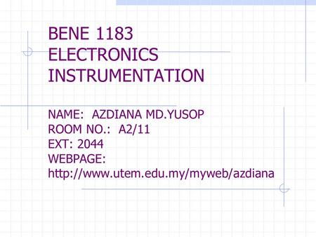 BENE 1183 ELECTRONICS INSTRUMENTATION NAME: AZDIANA MD.YUSOP ROOM NO.: A2/11 EXT: 2044 WEBPAGE: