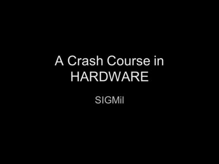 "A Crash Course in HARDWARE SIGMil. ""Real world"" hardware (analog) ""Virtual world"" hardware (digital)"