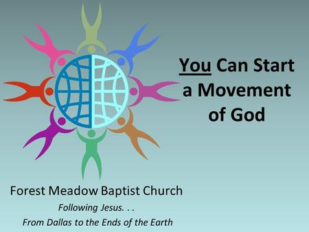 You Can Start a Movement of God Forest Meadow Baptist Church Following Jesus... From Dallas to the Ends of the Earth.