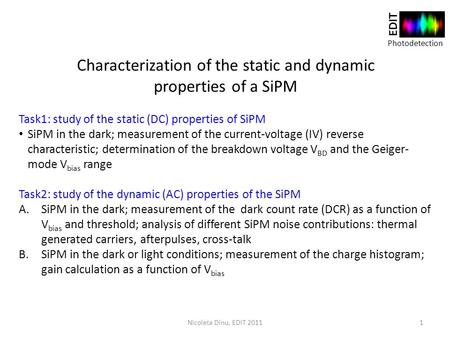 Photodetection EDIT Characterization of the static and dynamic properties of a SiPM Task1: study of the static (DC) properties of SiPM SiPM in the dark;