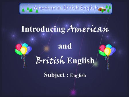 Introducing American and British English Subject : English.