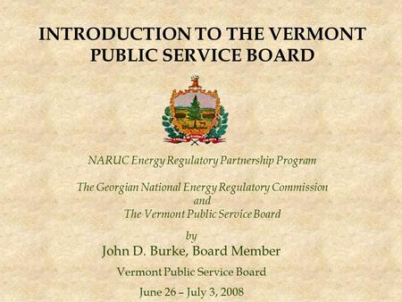NARUC Energy Regulatory Partnership Program The Georgian National Energy Regulatory Commission and The Vermont Public Service Board by John D. Burke, Board.