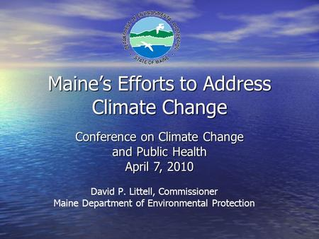 Maine's Efforts to Address Climate Change David P. Littell, Commissioner Maine Department of Environmental Protection Conference on Climate Change and.