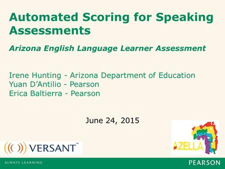 Automated Scoring for Speaking Assessments Arizona English Language Learner Assessment Irene Hunting - Arizona Department of Education Yuan D'Antilio.