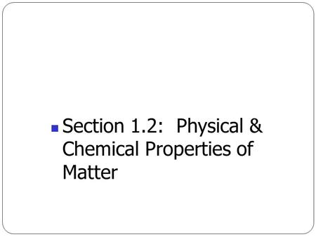 Section 1.2:  Physical &  Chemical Properties of  Matter