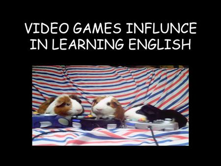 VIDEO GAMES INFLUNCE IN LEARNING ENGLISH