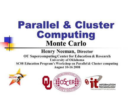 Parallel & Cluster Computing Monte Carlo Henry Neeman, Director OU Supercomputing Center for Education & Research University of Oklahoma SC08 Education.