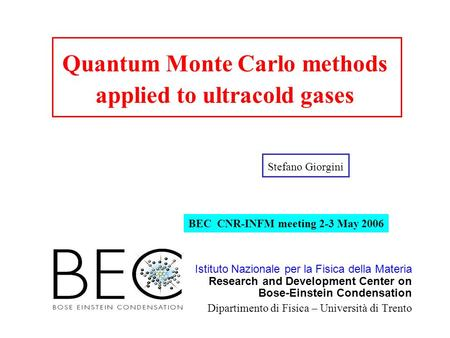 Quantum Monte Carlo methods applied to ultracold gases Stefano Giorgini Istituto Nazionale per la Fisica della Materia Research and Development Center.
