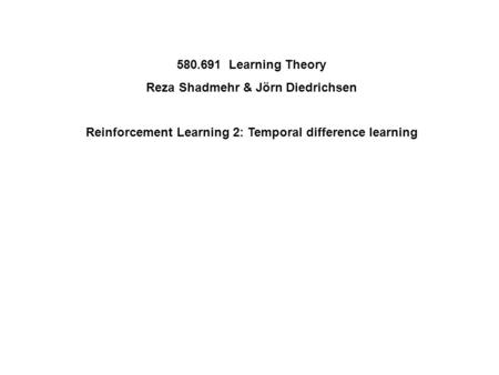 580.691 Learning Theory Reza Shadmehr & Jörn Diedrichsen Reinforcement Learning 2: Temporal difference learning.