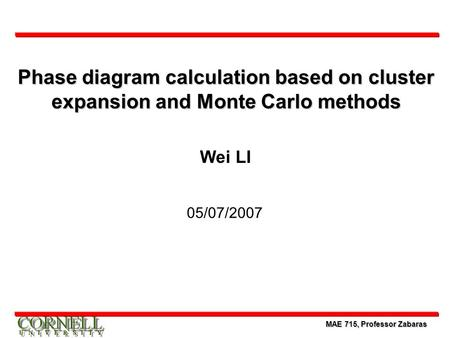 MAE 715, Professor Zabaras Phase diagram calculation based on cluster expansion and Monte Carlo methods Wei LI 05/07/2007.