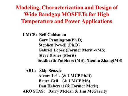 Modeling, Characterization and Design of Wide Bandgap MOSFETs for High Temperature and Power Applications UMCP: Neil Goldsman Gary Pennington(Ph.D) Stephen.