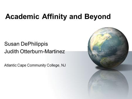 Academic Affinity and Beyond Susan DePhilippis Judith Otterburn-Martinez Atlantic Cape Community College, NJ.