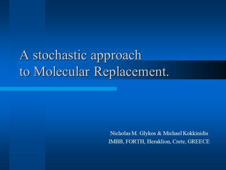 A stochastic approach to Molecular Replacement. Nicholas M. Glykos & Michael Kokkinidis IMBB, FORTH, Heraklion, Crete, GREECE.