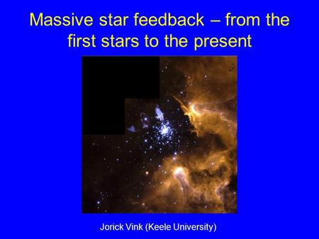 Massive star feedback – from the first stars to the present Jorick Vink (Keele University)