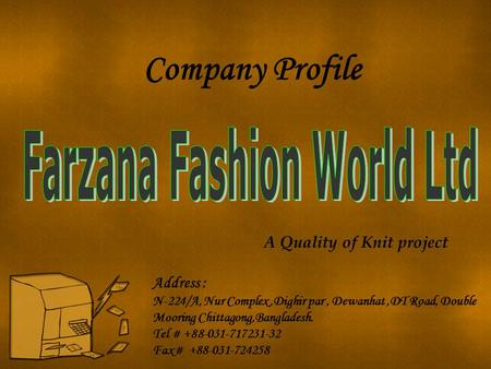 A Quality of Knit project Company Profile Address : N-224/A, Nur Complex,Dighir par, Dewanhat,DT Road, Double Mooring Chittagong,Bangladesh. Tel # +88-031-717231-32.