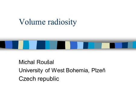 Volume radiosity Michal Roušal University of West Bohemia, Plzeň Czech republic.
