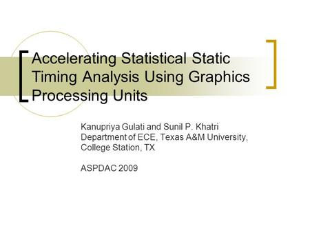 Accelerating Statistical Static Timing Analysis Using Graphics Processing Units Kanupriya Gulati and Sunil P. Khatri Department of ECE, Texas A&M University,