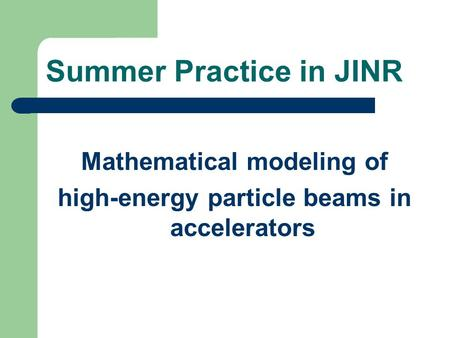 Summer Practice in JINR Mathematical modeling of high-energy particle beams in accelerators.