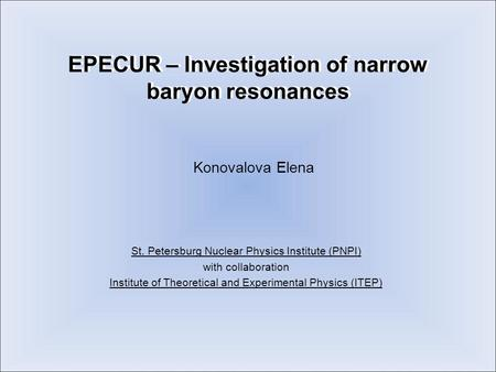 EPECUR – Investigation of narrow baryon resonances Konovalova Elena St. Petersburg Nuclear Physics Institute (PNPI) with collaboration Institute of Theoretical.