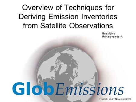 Overview of Techniques for Deriving Emission Inventories from Satellite Observations Frascati, 26-27 November 2009 Bas Mijling Ronald van der A.