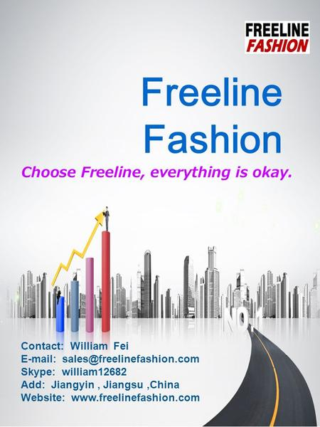 Freeline Fashion Choose Freeline, everything is okay. Contact: William Fei   Skype: william12682 Add: Jiangyin, Jiangsu,China.