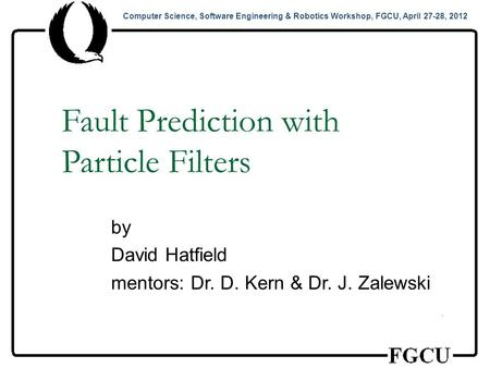 Computer Science, Software Engineering & Robotics Workshop, FGCU, April 27-28, 2012 Fault Prediction with Particle Filters by David Hatfield mentors: Dr.