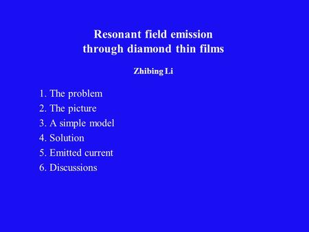Resonant field emission through diamond thin films Zhibing Li 1. The problem 2. The picture 3. A simple model 4. Solution 5. Emitted current 6. Discussions.
