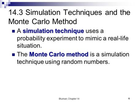 14.3 Simulation Techniques and the Monte Carlo Method simulation technique A simulation technique uses a probability experiment to mimic a real-life situation.