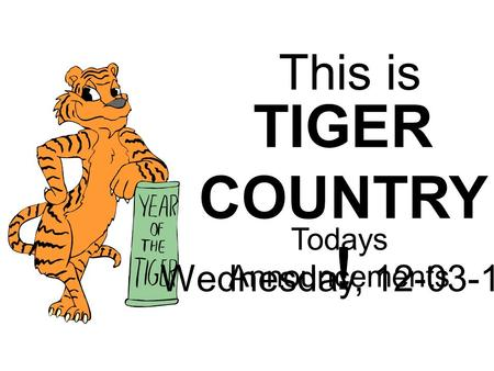 This is TIGER COUNTRY ! Todays Announcements Wednesday, 12-03-14.