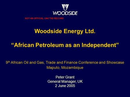 "Woodside Energy Ltd. ""African Petroleum as an Independent"" 9 th African Oil and Gas, Trade and Finance Conference and Showcase Maputo, Mozambique Peter."