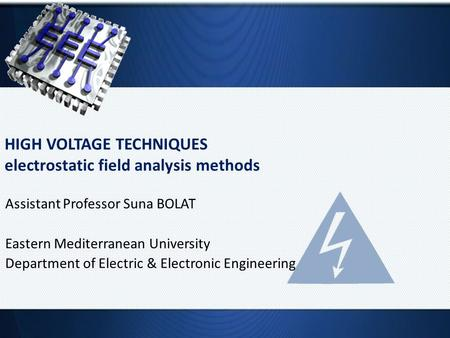 HIGH VOLTAGE TECHNIQUES electrostatic field analysis methods Assistant Professor Suna BOLAT Eastern Mediterranean University Department of Electric & Electronic.