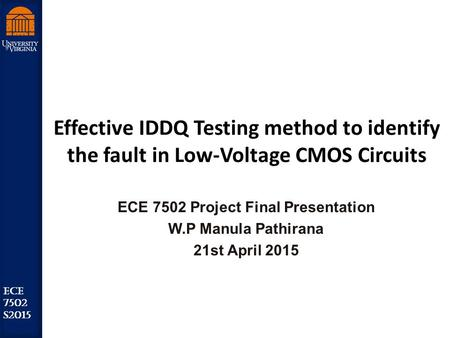 Robust Low Power VLSI ECE 7502 S2015 Effective IDDQ Testing method to identify the fault in Low-Voltage CMOS Circuits ECE 7502 Project Final Presentation.