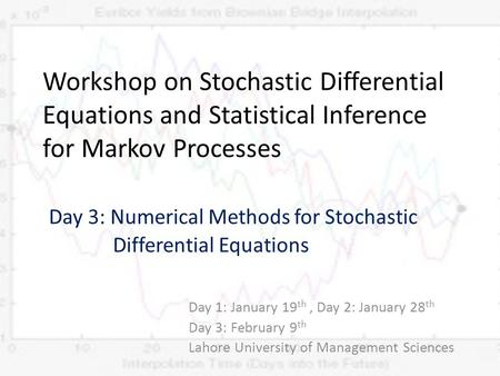 Workshop on Stochastic Differential Equations and Statistical Inference for Markov Processes Day 3: Numerical Methods for Stochastic Differential Equations.