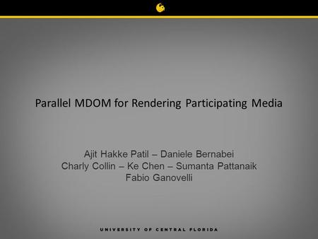 Parallel MDOM for Rendering Participating Media Ajit Hakke Patil – Daniele Bernabei Charly Collin – Ke Chen – Sumanta Pattanaik Fabio Ganovelli.