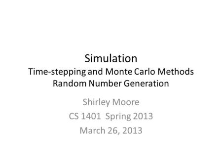 Simulation Time-stepping and Monte Carlo Methods Random Number Generation Shirley Moore CS 1401 Spring 2013 March 26, 2013.