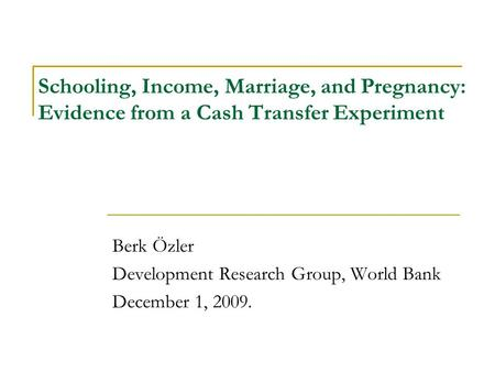 Schooling, Income, Marriage, and Pregnancy: Evidence from a Cash Transfer Experiment Berk Özler Development Research Group, World Bank December 1, 2009.