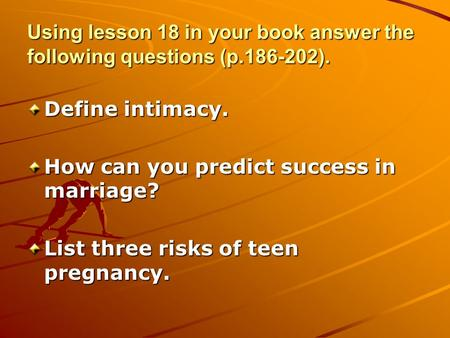 Using lesson 18 in your book answer the following questions (p.186-202). Define intimacy. How can you predict success in marriage? List three risks of.
