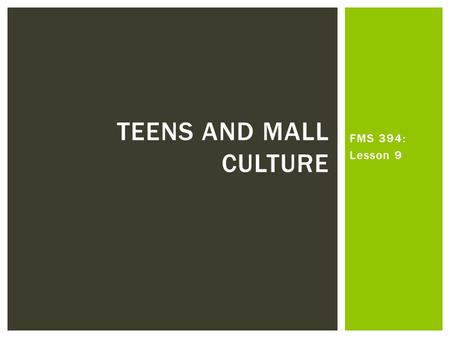 FMS 394: Lesson 9 TEENS AND MALL CULTURE.  What elements of the socio-political context of the early 1980s shaped discourses of teens and adolescence.